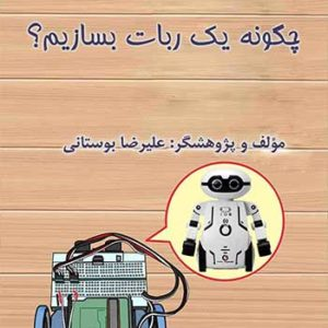 جلد کتاب چگونه یک ربات بسازیم نوشته علیرضا بوستانی